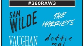 #360RAW3 on Friday 25 May featuring Sam Wilde, The Harriets, Dottie Mai and Vaughan